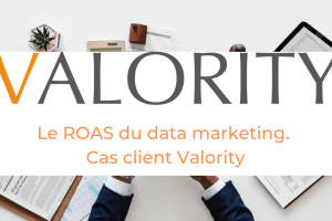Cas client Valority Le ROAS du data Marketing